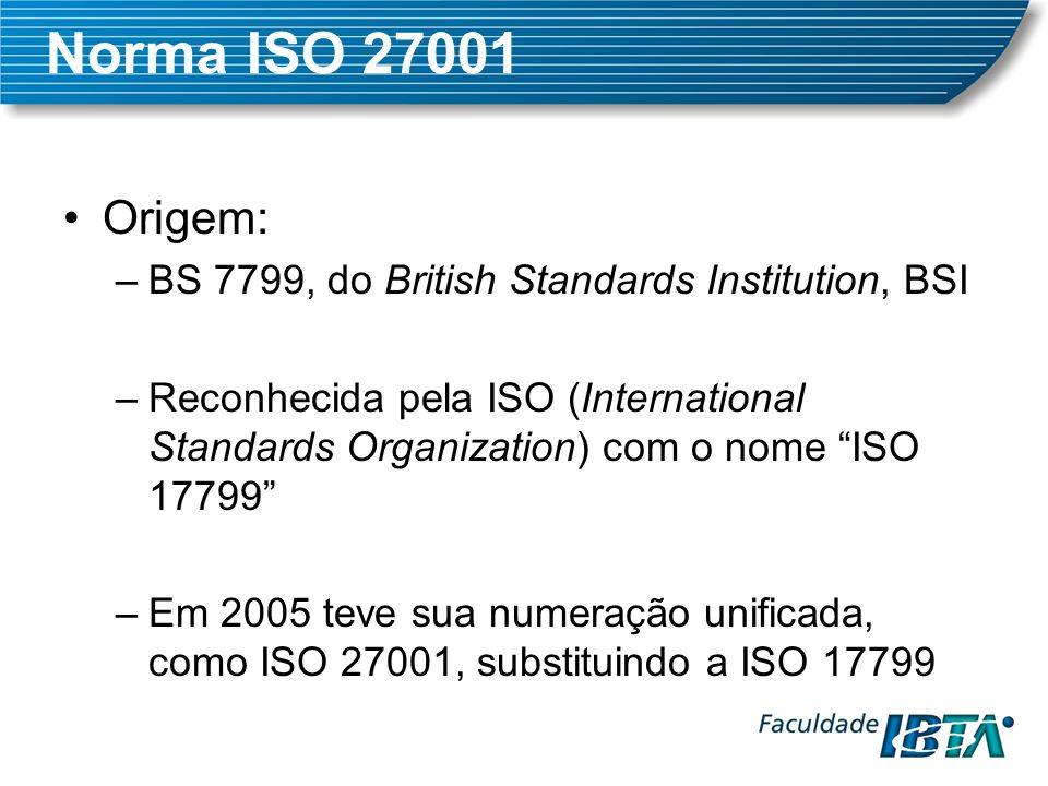 Norma ISO 27001 Origem: BS 7799, do British Standards Institution, BSI