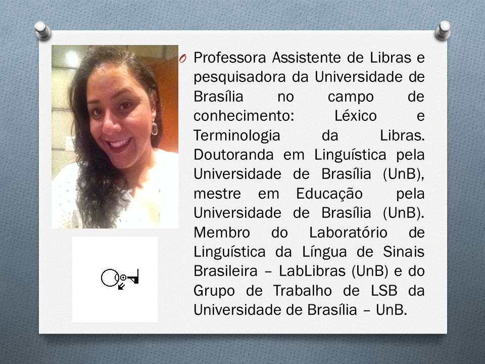 Professora Assistente de Libras e pesquisadora da Universidade de Brasília no campo de conhecimento: Léxico e Terminologia da Libras.