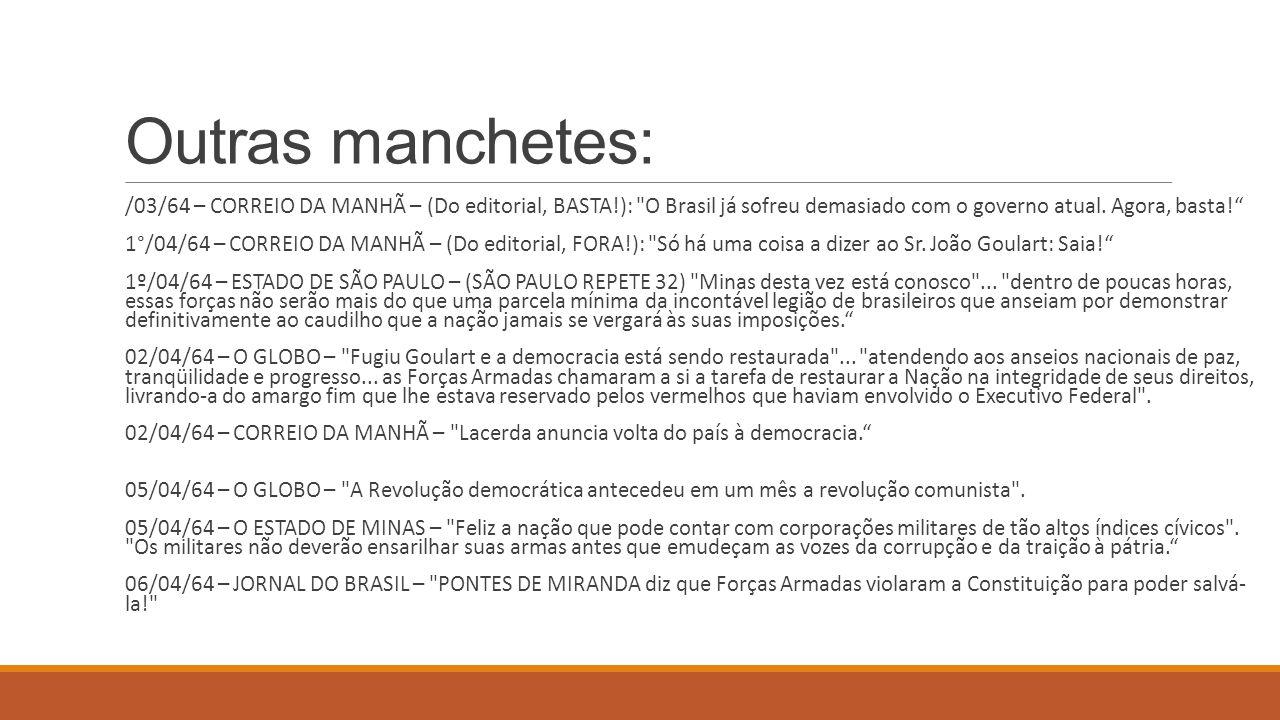 Outras manchetes: /03/64 – CORREIO DA MANHÃ – (Do editorial, BASTA!): O Brasil já sofreu demasiado com o governo atual. Agora, basta!