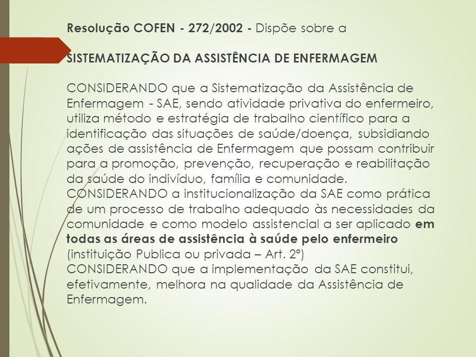 Resolução COFEN - 272/2002 - Dispõe sobre a SISTEMATIZAÇÃO DA ASSISTÊNCIA DE ENFERMAGEM CONSIDERANDO que a Sistematização da Assistência de Enfermagem - SAE, sendo atividade privativa do enfermeiro, utiliza método e estratégia de trabalho científico para a identificação das situações de saúde/doença, subsidiando ações de assistência de Enfermagem que possam contribuir para a promoção, prevenção, recuperação e reabilitação da saúde do indivíduo, família e comunidade.