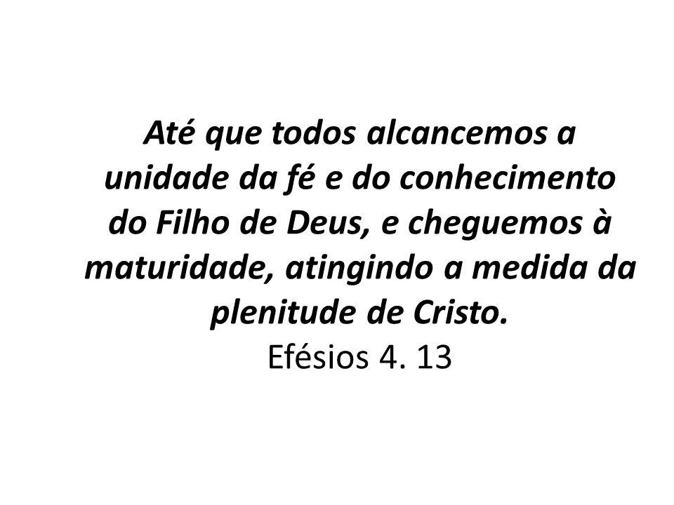 Até que todos alcancemos a unidade da fé e do conhecimento do Filho de Deus, e cheguemos à maturidade, atingindo a medida da plenitude de Cristo.