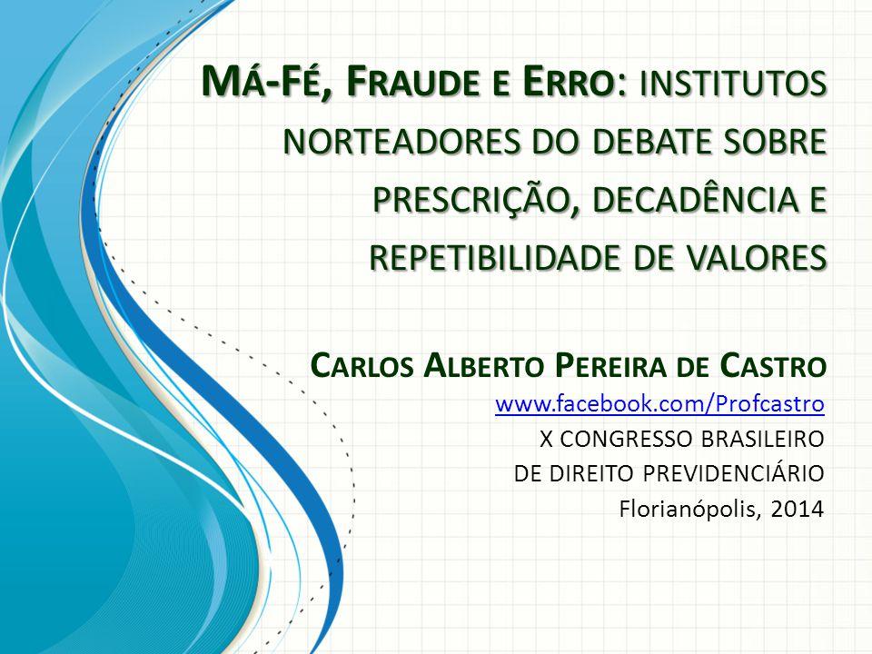 Má-Fé, Fraude e Erro: institutos norteadores do debate sobre prescrição, decadência e repetibilidade de valores Carlos Alberto Pereira de Castro