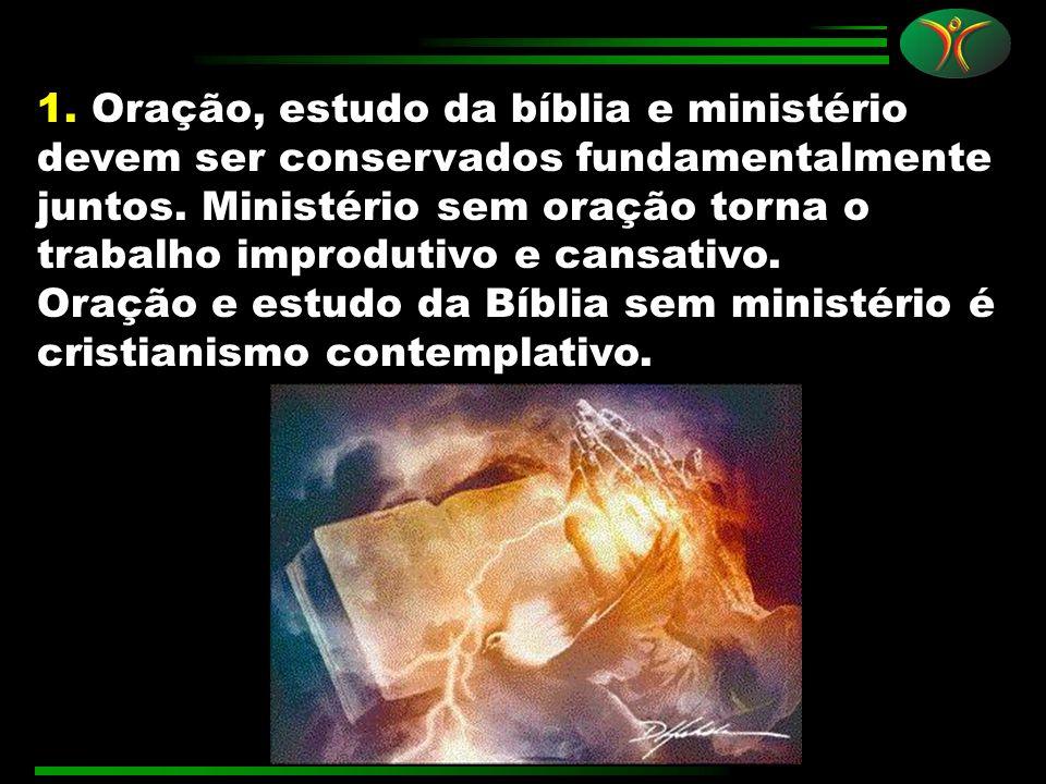 1. Oração, estudo da bíblia e ministério devem ser conservados fundamentalmente juntos. Ministério sem oração torna o trabalho improdutivo e cansativo.