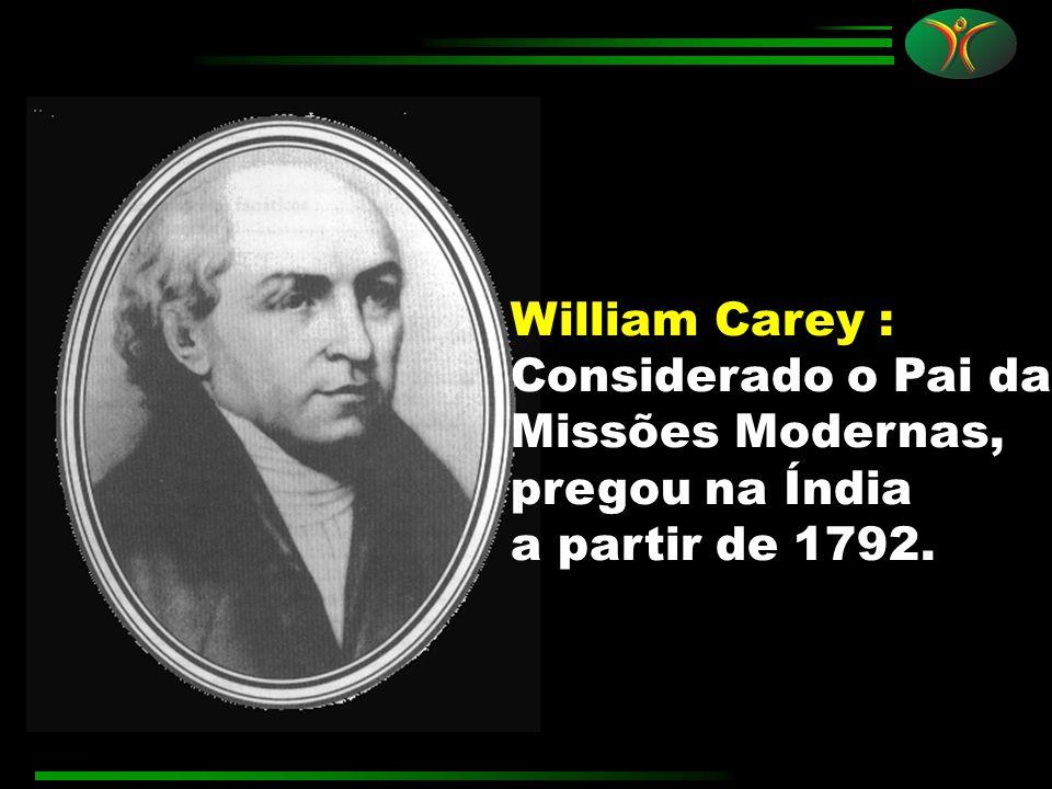 William Carey : Considerado o Pai da Missões Modernas, pregou na Índia a partir de 1792.