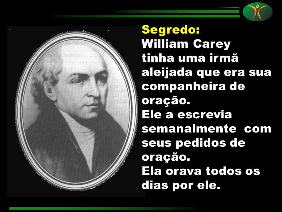 Segredo: William Carey. tinha uma irmã aleijada que era sua companheira de oração. Ele a escrevia semanalmente com seus pedidos de oração.