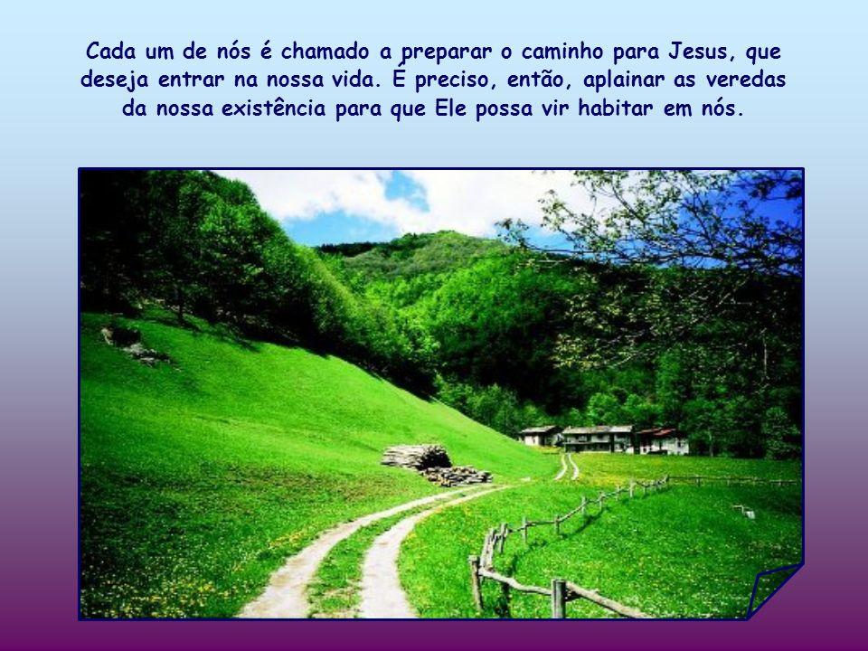 Cada um de nós é chamado a preparar o caminho para Jesus, que deseja entrar na nossa vida.