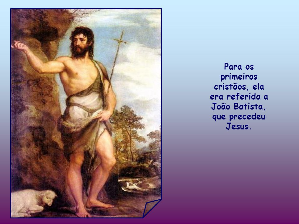 Para os primeiros cristãos, ela era referida a João Batista, que precedeu Jesus.