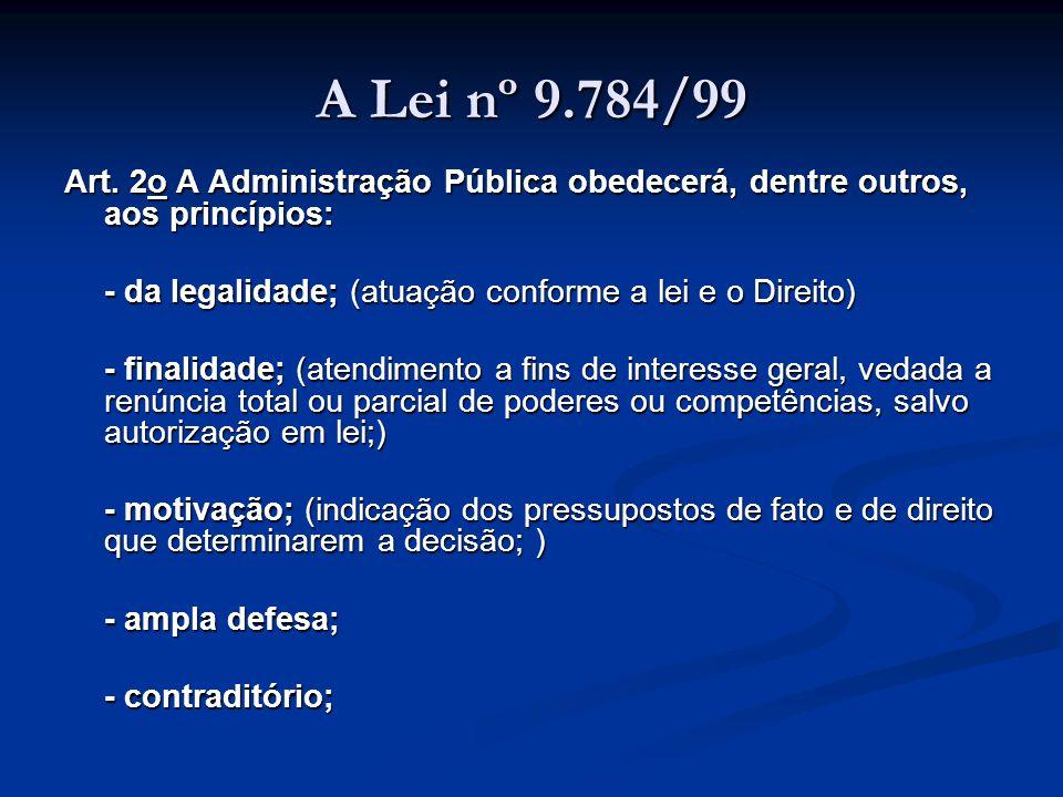 A Lei nº 9.784/99 Art. 2o A Administração Pública obedecerá, dentre outros, aos princípios: - da legalidade; (atuação conforme a lei e o Direito)