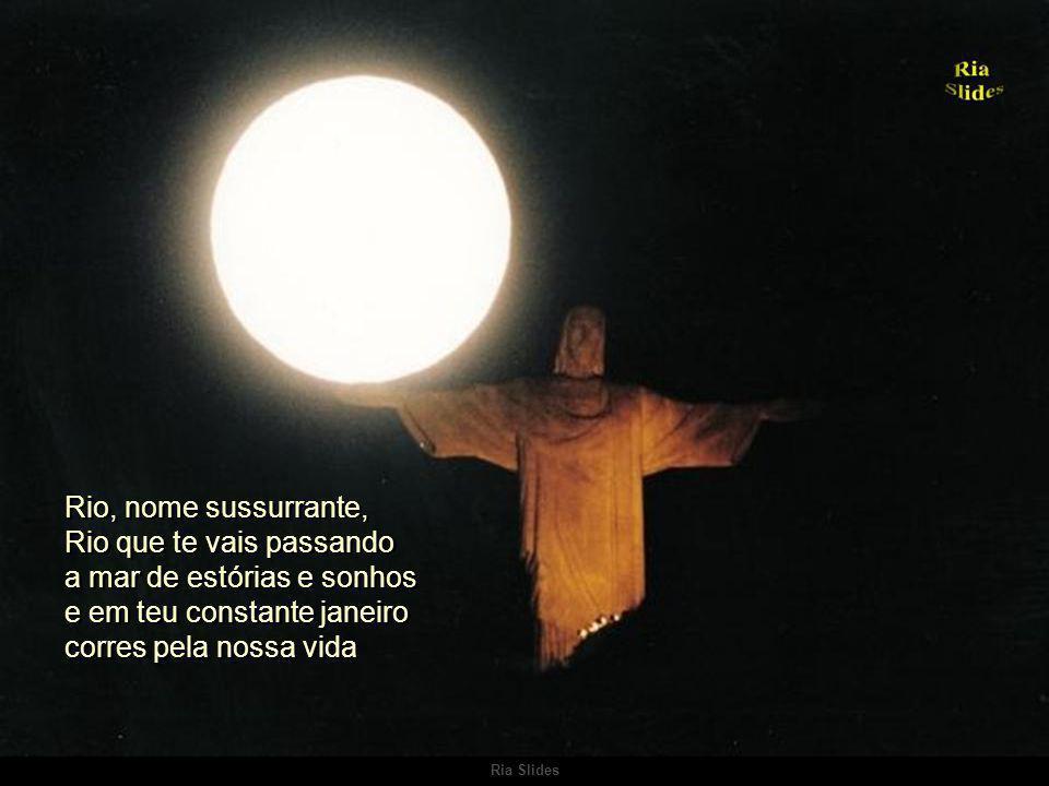 Rio, nome sussurrante, Rio que te vais passando a mar de estórias e sonhos e em teu constante janeiro corres pela nossa vida