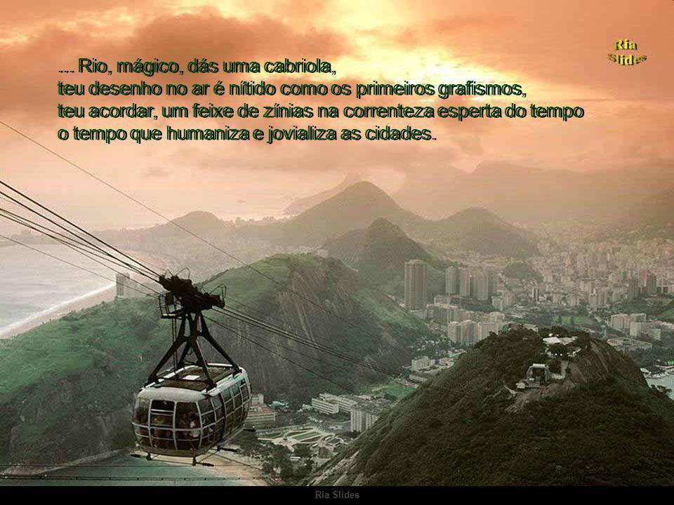 ... Rio, mágico, dás uma cabriola, teu desenho no ar é nítido como os primeiros grafismos, teu acordar, um feixe de zínias na correnteza esperta do tempo o tempo que humaniza e jovializa as cidades.