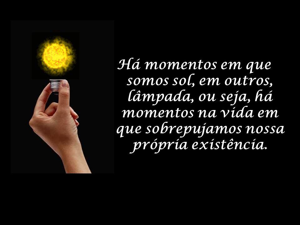 Há momentos em que somos sol, em outros, lâmpada, ou seja, há momentos na vida em que sobrepujamos nossa própria existência.