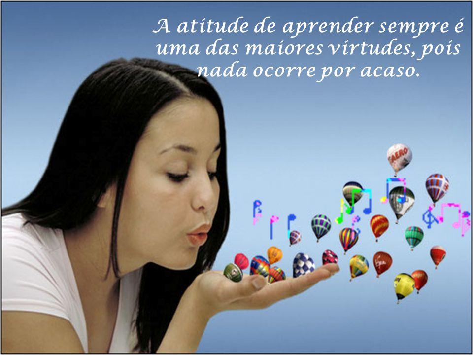A atitude de aprender sempre é uma das maiores virtudes, pois nada ocorre por acaso.
