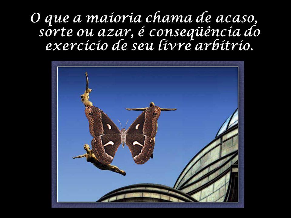 O que a maioria chama de acaso, sorte ou azar, é conseqüência do exercício de seu livre arbítrio.