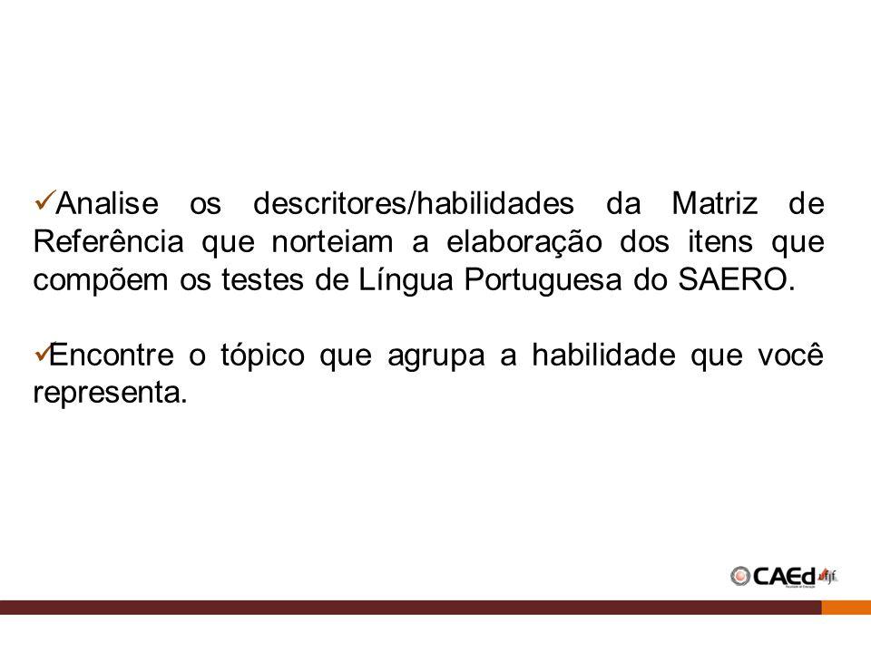 Analise os descritores/habilidades da Matriz de Referência que norteiam a elaboração dos itens que compõem os testes de Língua Portuguesa do SAERO.