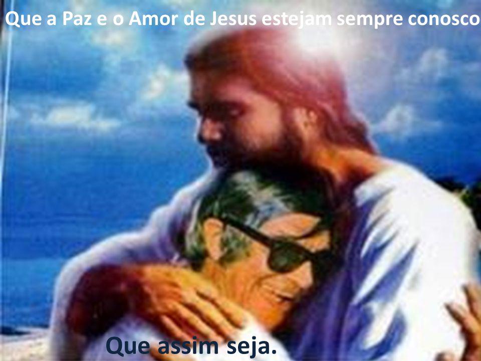 Que a Paz e o Amor de Jesus estejam sempre conosco.