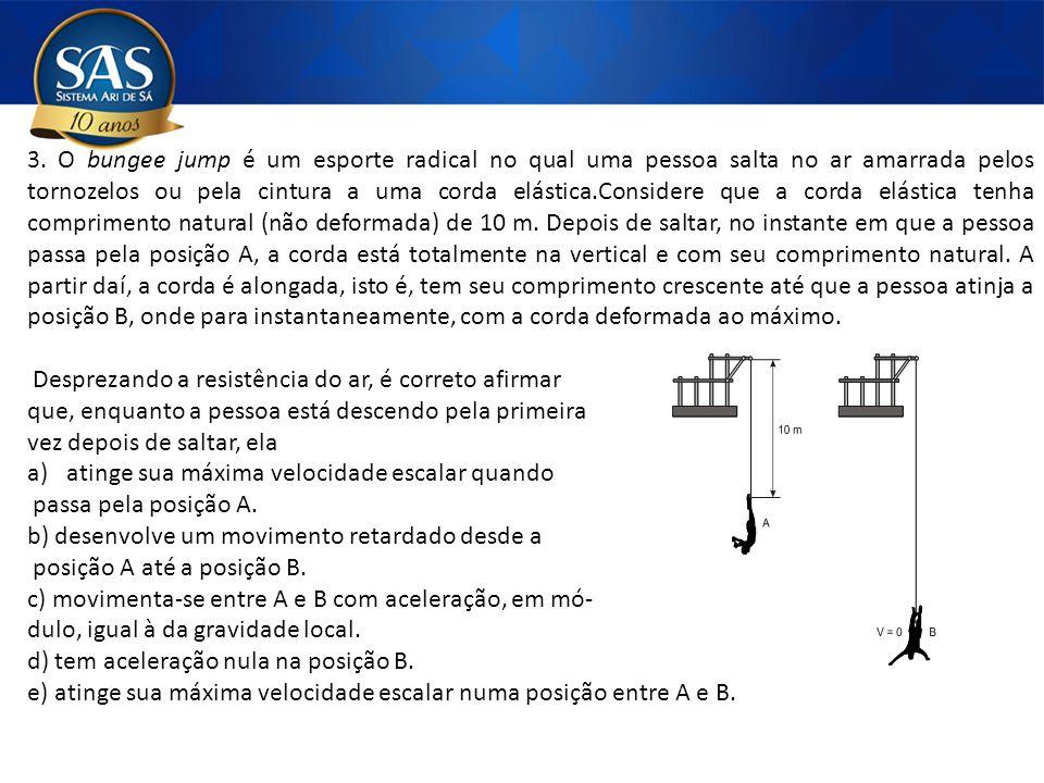 3. O bungee jump é um esporte radical no qual uma pessoa salta no ar amarrada pelos tornozelos ou pela cintura a uma corda elástica.Considere que a corda elástica tenha comprimento natural (não deformada) de 10 m. Depois de saltar, no instante em que a pessoa passa pela posição A, a corda está totalmente na vertical e com seu comprimento natural. A partir daí, a corda é alongada, isto é, tem seu comprimento crescente até que a pessoa atinja a posição B, onde para instantaneamente, com a corda deformada ao máximo.