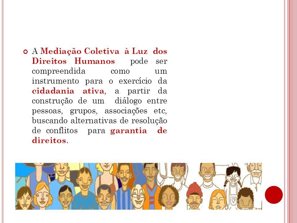 A Mediação Coletiva à Luz dos Direitos Humanos pode ser compreendida como um instrumento para o exercício da cidadania ativa, a partir da construção de um diálogo entre pessoas, grupos, associações etc, buscando alternativas de resolução de conflitos para garantia de direitos.