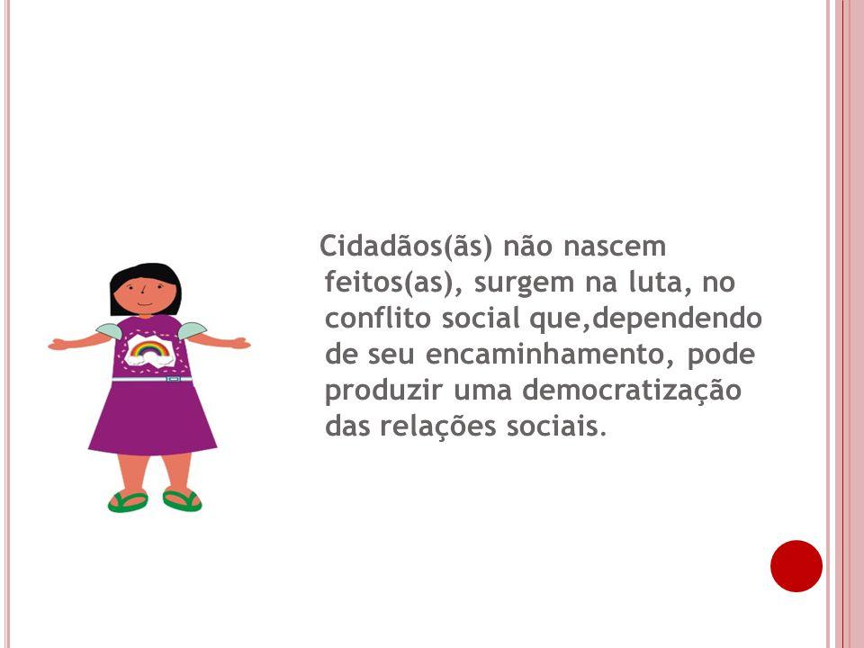 Cidadãos(ãs) não nascem feitos(as), surgem na luta, no conflito social que,dependendo de seu encaminhamento, pode produzir uma democratização das relações sociais.