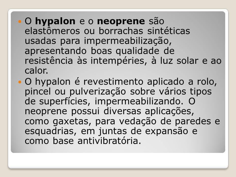 O hypalon e o neoprene são elastômeros ou borrachas sintéticas usadas para impermeabilização, apresentando boas qualidade de resistência às intempéries, à luz solar e ao calor.