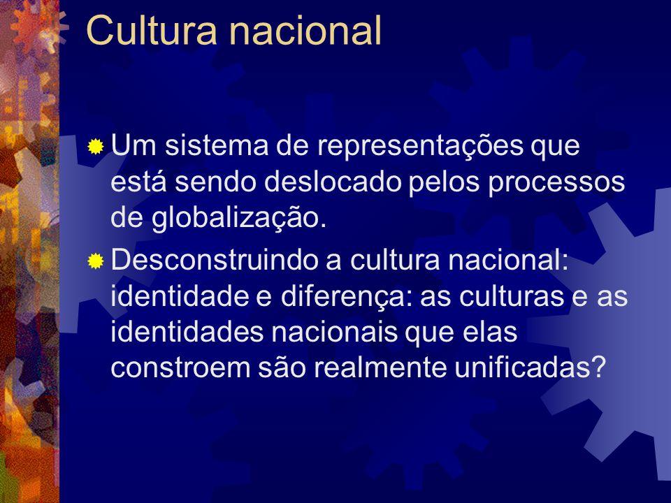 Cultura nacional Um sistema de representações que está sendo deslocado pelos processos de globalização.