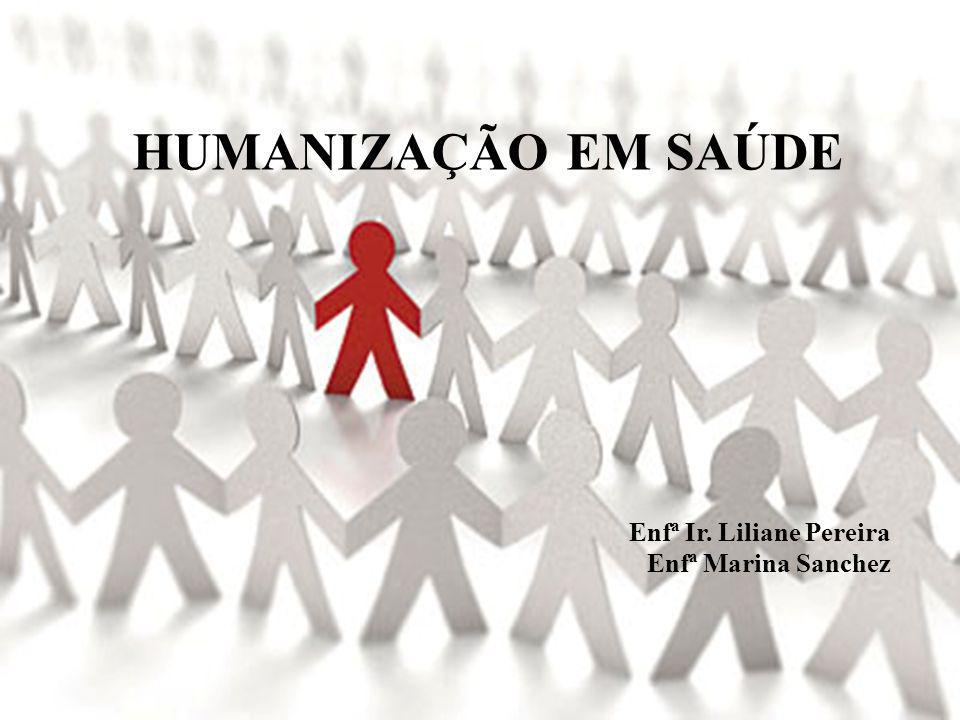 HUMANIZAÇÃO EM SAÚDE Enfª Ir. Liliane Pereira Enfª Marina Sanchez
