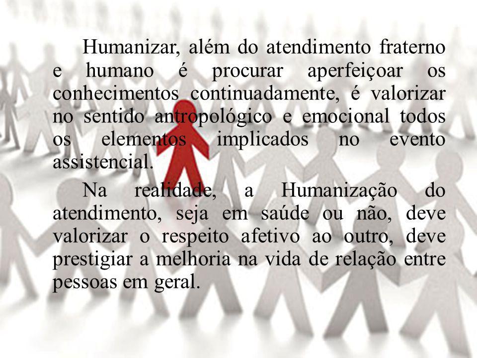 Humanizar, além do atendimento fraterno e humano é procurar aperfeiçoar os conhecimentos continuadamente, é valorizar no sentido antropológico e emocional todos os elementos implicados no evento assistencial.