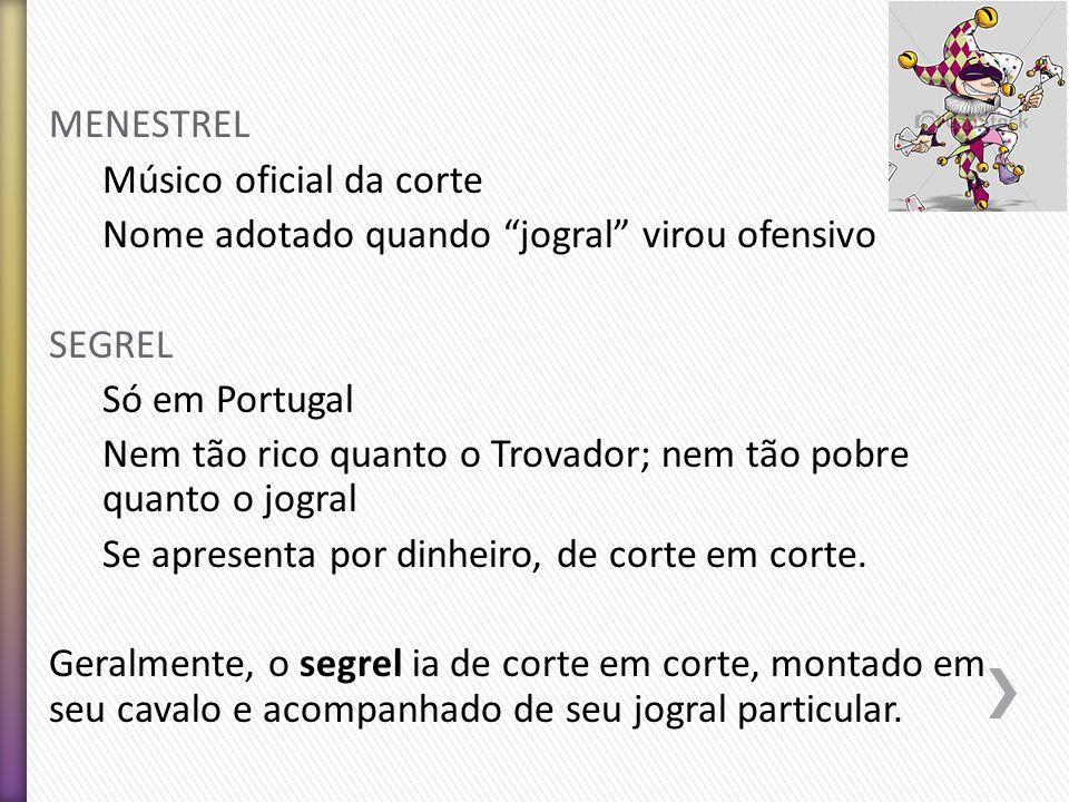 MENESTREL Músico oficial da corte Nome adotado quando jogral virou ofensivo SEGREL Só em Portugal Nem tão rico quanto o Trovador; nem tão pobre quanto o jogral Se apresenta por dinheiro, de corte em corte.