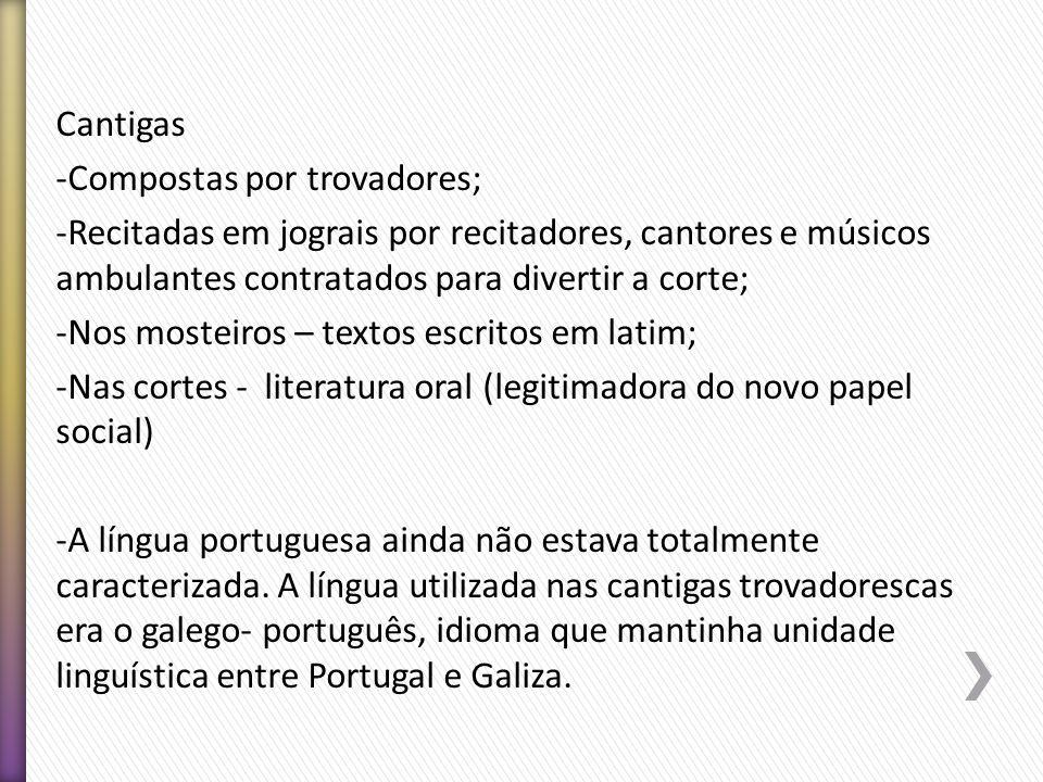 Cantigas Compostas por trovadores; Recitadas em jograis por recitadores, cantores e músicos ambulantes contratados para divertir a corte;