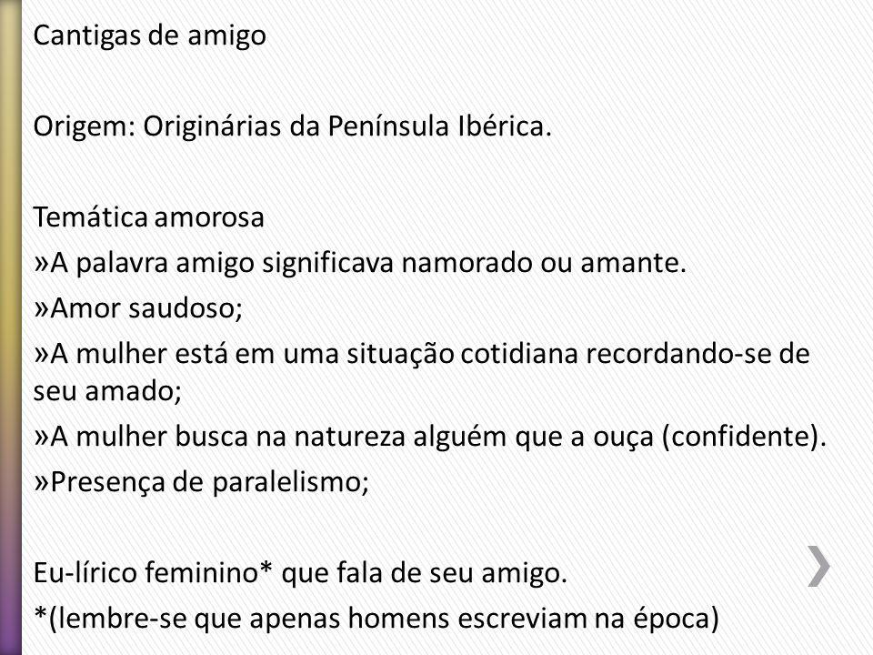 Cantigas de amigo Origem: Originárias da Península Ibérica. Temática amorosa. A palavra amigo significava namorado ou amante.