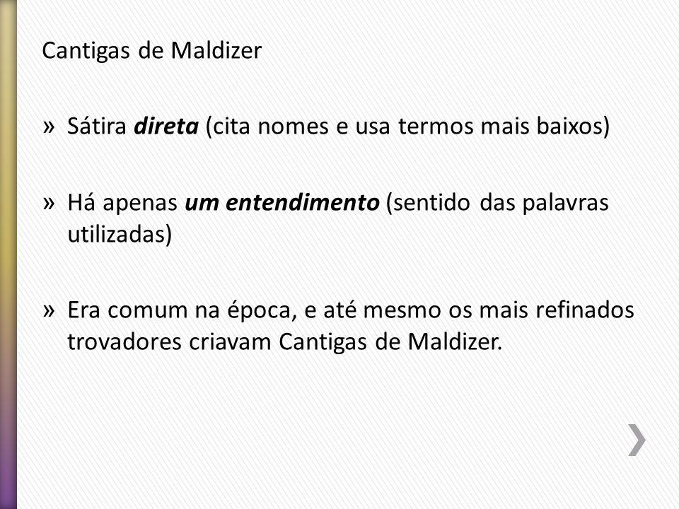 Cantigas de Maldizer Sátira direta (cita nomes e usa termos mais baixos) Há apenas um entendimento (sentido das palavras utilizadas)