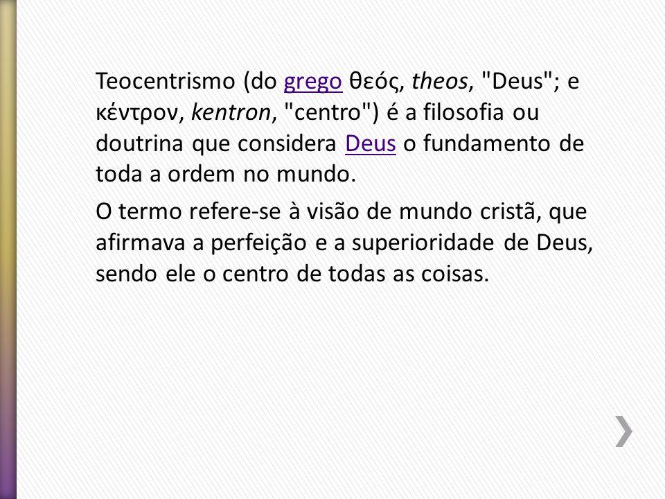 Teocentrismo (do grego θεóς, theos, Deus ; e κέντρον, kentron, centro ) é a filosofia ou doutrina que considera Deus o fundamento de toda a ordem no mundo.