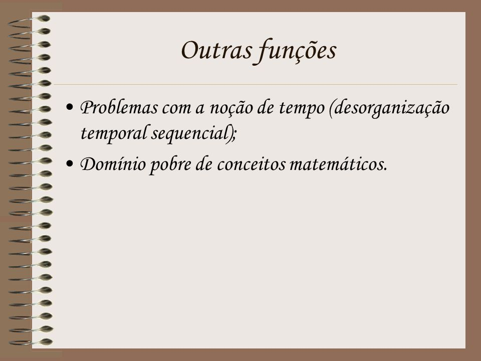 Outras funções Problemas com a noção de tempo (desorganização temporal sequencial); Domínio pobre de conceitos matemáticos.