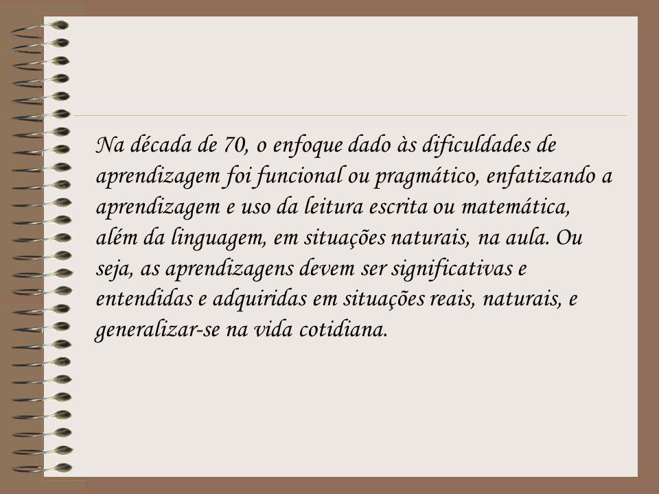 Na década de 70, o enfoque dado às dificuldades de aprendizagem foi funcional ou pragmático, enfatizando a aprendizagem e uso da leitura escrita ou matemática, além da linguagem, em situações naturais, na aula.