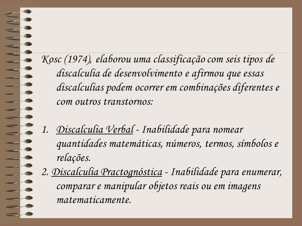 Kosc (1974), elaborou uma classificação com seis tipos de discalculia de desenvolvimento e afirmou que essas discalculias podem ocorrer em combinações diferentes e com outros transtornos: