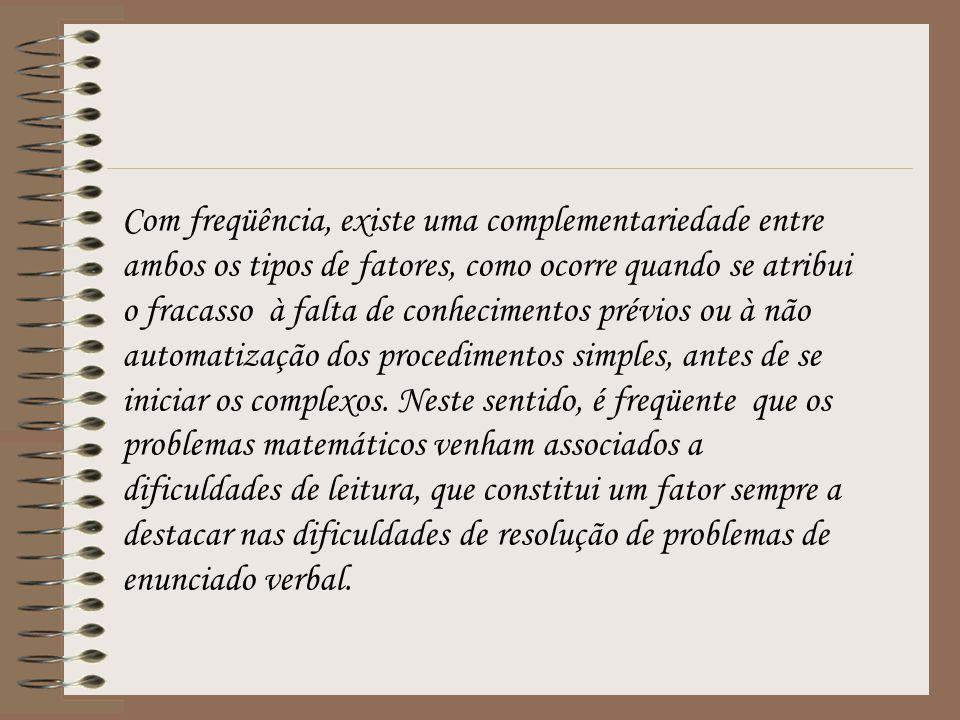 Com freqüência, existe uma complementariedade entre ambos os tipos de fatores, como ocorre quando se atribui o fracasso à falta de conhecimentos prévios ou à não automatização dos procedimentos simples, antes de se iniciar os complexos. Neste sentido, é freqüente que os problemas matemáticos venham associados a dificuldades de leitura, que constitui um fator sempre a destacar nas dificuldades de resolução de problemas de enunciado verbal.