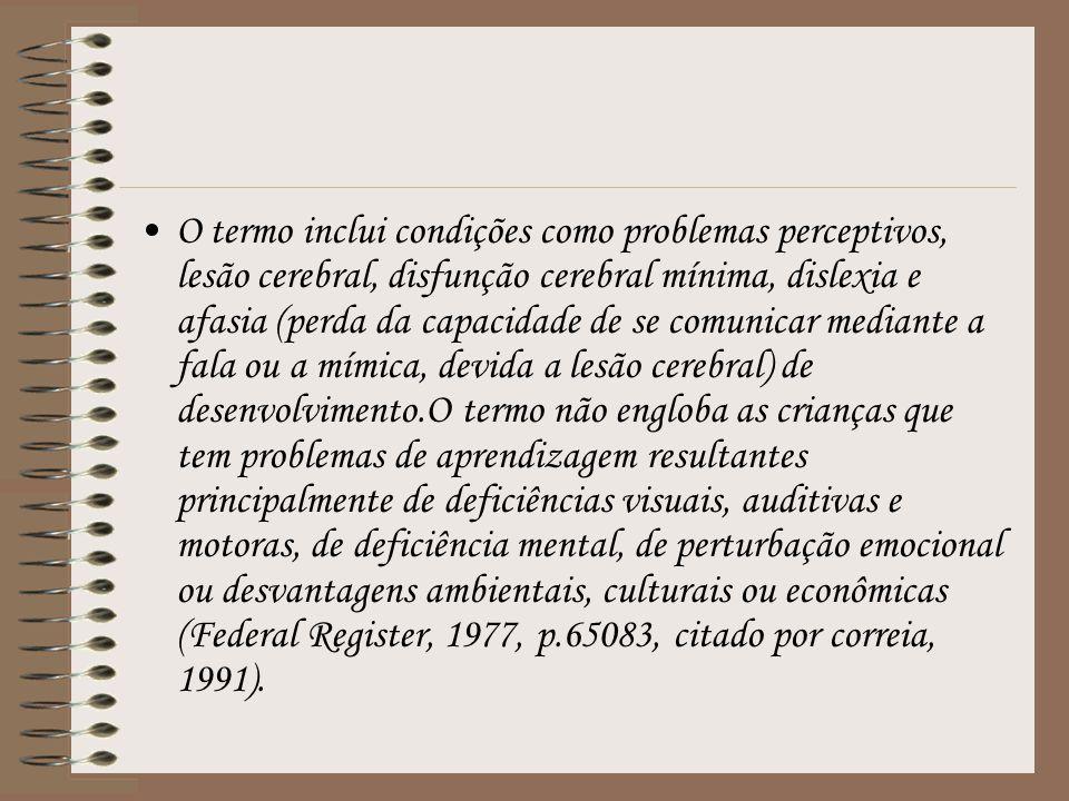O termo inclui condições como problemas perceptivos, lesão cerebral, disfunção cerebral mínima, dislexia e afasia (perda da capacidade de se comunicar mediante a fala ou a mímica, devida a lesão cerebral) de desenvolvimento.O termo não engloba as crianças que tem problemas de aprendizagem resultantes principalmente de deficiências visuais, auditivas e motoras, de deficiência mental, de perturbação emocional ou desvantagens ambientais, culturais ou econômicas (Federal Register, 1977, p.65083, citado por correia, 1991).