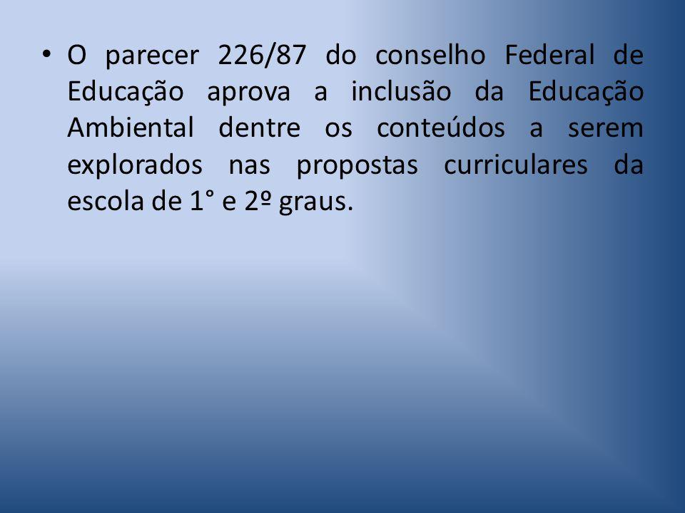 O parecer 226/87 do conselho Federal de Educação aprova a inclusão da Educação Ambiental dentre os conteúdos a serem explorados nas propostas curriculares da escola de 1° e 2º graus.