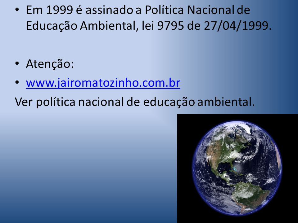 Em 1999 é assinado a Política Nacional de Educação Ambiental, lei 9795 de 27/04/1999.