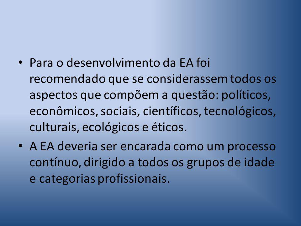 Para o desenvolvimento da EA foi recomendado que se considerassem todos os aspectos que compõem a questão: políticos, econômicos, sociais, científicos, tecnológicos, culturais, ecológicos e éticos.