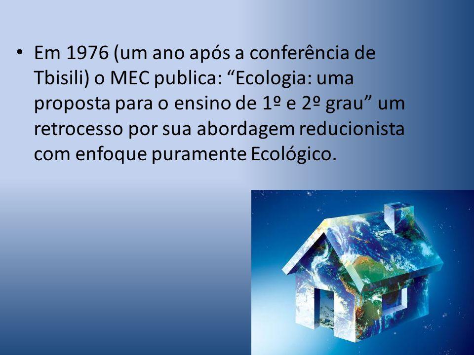 Em 1976 (um ano após a conferência de Tbisili) o MEC publica: Ecologia: uma proposta para o ensino de 1º e 2º grau um retrocesso por sua abordagem reducionista com enfoque puramente Ecológico.