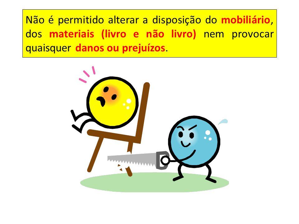 Não é permitido alterar a disposição do mobiliário, dos materiais (livro e não livro) nem provocar quaisquer danos ou prejuízos.