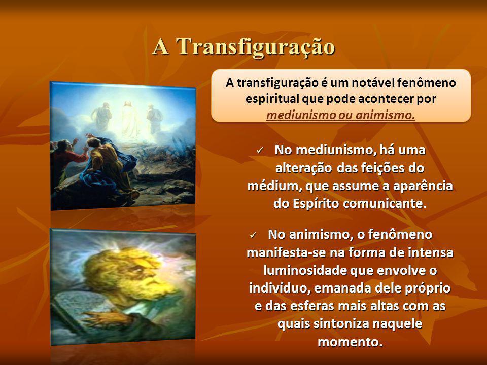 A Transfiguração A transfiguração é um notável fenômeno espiritual que pode acontecer por mediunismo ou animismo.