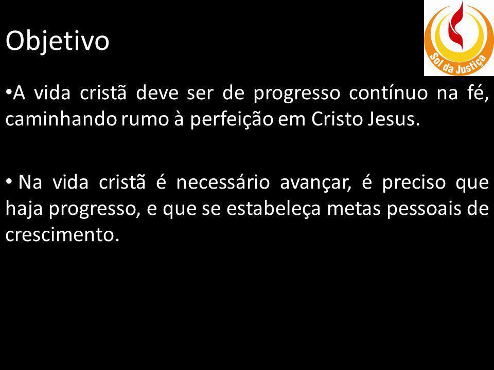 Objetivo A vida cristã deve ser de progresso contínuo na fé, caminhando rumo à perfeição em Cristo Jesus.