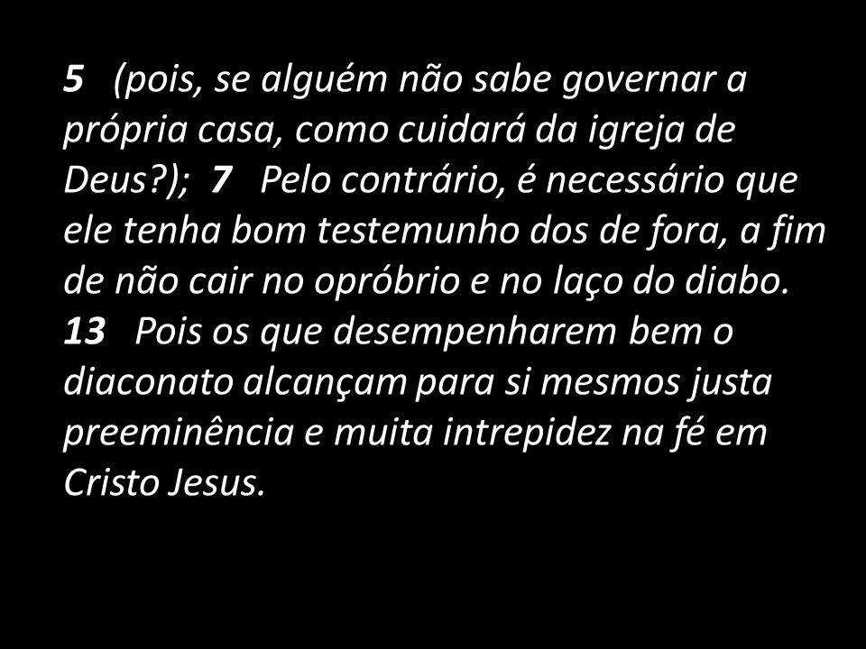 5 (pois, se alguém não sabe governar a própria casa, como cuidará da igreja de Deus ); 7 Pelo contrário, é necessário que ele tenha bom testemunho dos de fora, a fim de não cair no opróbrio e no laço do diabo.