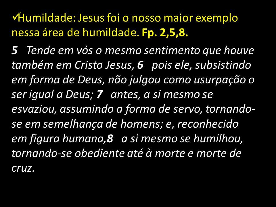 Humildade: Jesus foi o nosso maior exemplo nessa área de humildade. Fp