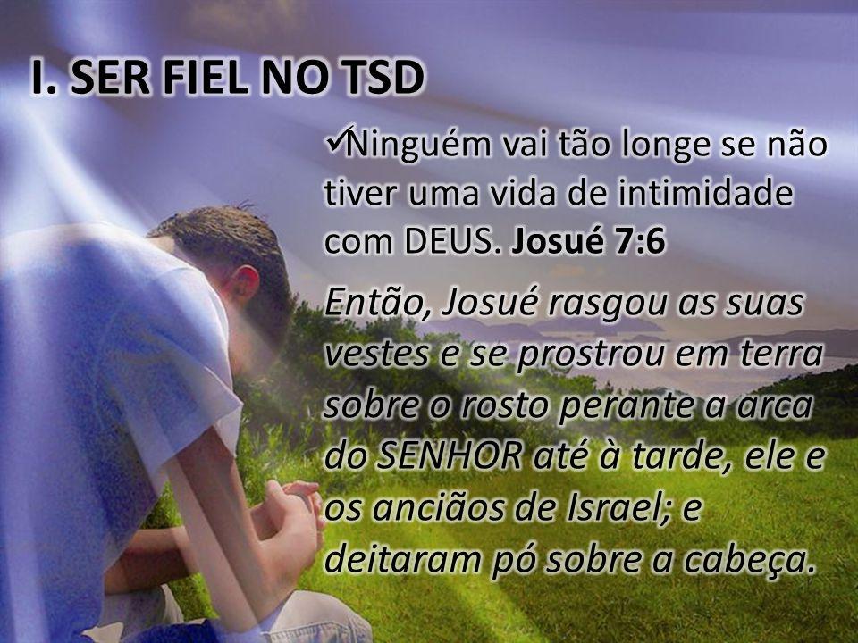 I. SER FIEL NO TSD Ninguém vai tão longe se não tiver uma vida de intimidade com DEUS. Josué 7:6.