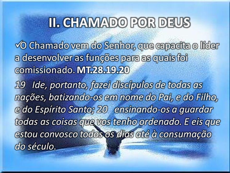 II. CHAMADO POR DEUS O Chamado vem do Senhor, que capacita o líder a desenvolver as funções para as quais foi comissionado. MT.28.19.20.