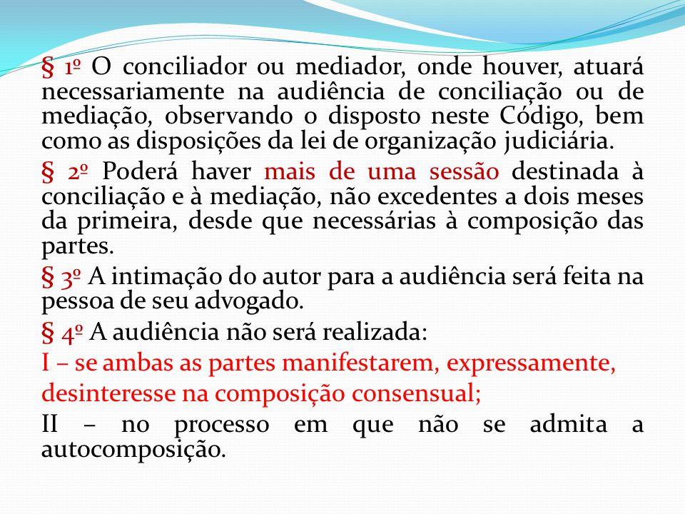 § 1º O conciliador ou mediador, onde houver, atuará necessariamente na audiência de conciliação ou de mediação, observando o disposto neste Código, bem como as disposições da lei de organização judiciária.