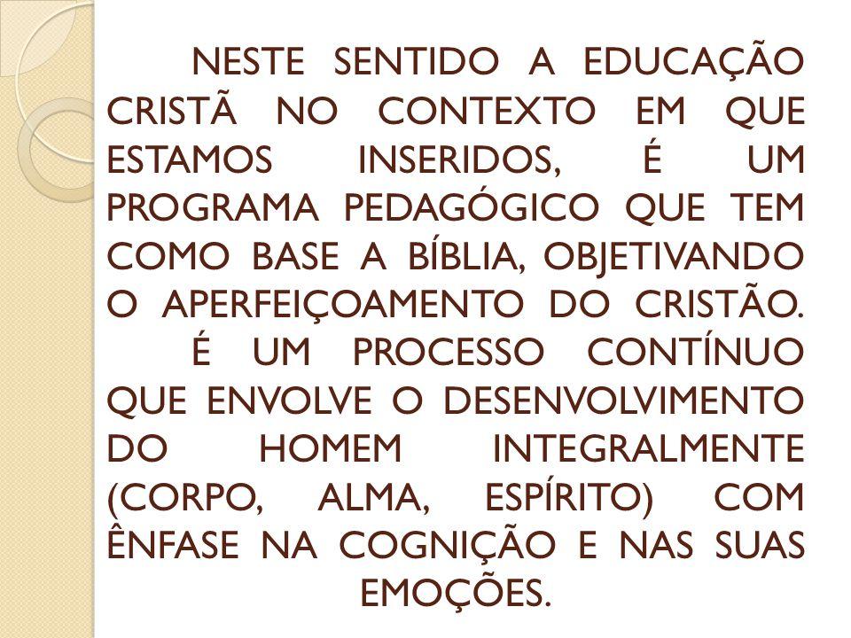 NESTE SENTIDO A EDUCAÇÃO CRISTÃ NO CONTEXTO EM QUE ESTAMOS INSERIDOS, É UM PROGRAMA PEDAGÓGICO QUE TEM COMO BASE A BÍBLIA, OBJETIVANDO O APERFEIÇOAMENTO DO CRISTÃO.