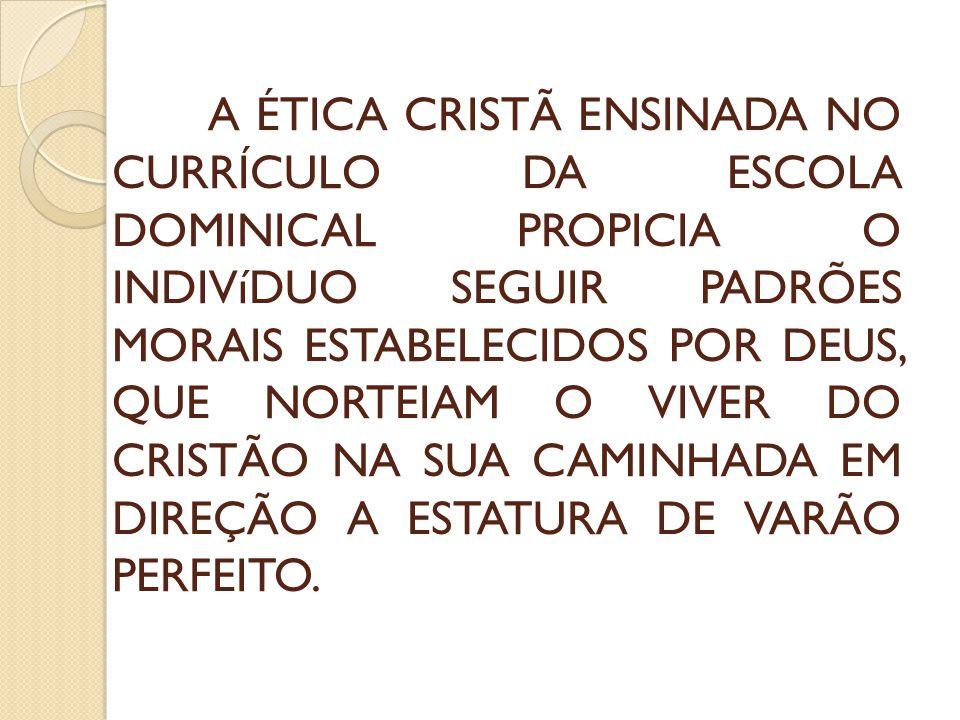 A ÉTICA CRISTÃ ENSINADA NO CURRÍCULO DA ESCOLA DOMINICAL PROPICIA O INDIVíDUO SEGUIR PADRÕES MORAIS ESTABELECIDOS POR DEUS, QUE NORTEIAM O VIVER DO CRISTÃO NA SUA CAMINHADA EM DIREÇÃO A ESTATURA DE VARÃO PERFEITO.